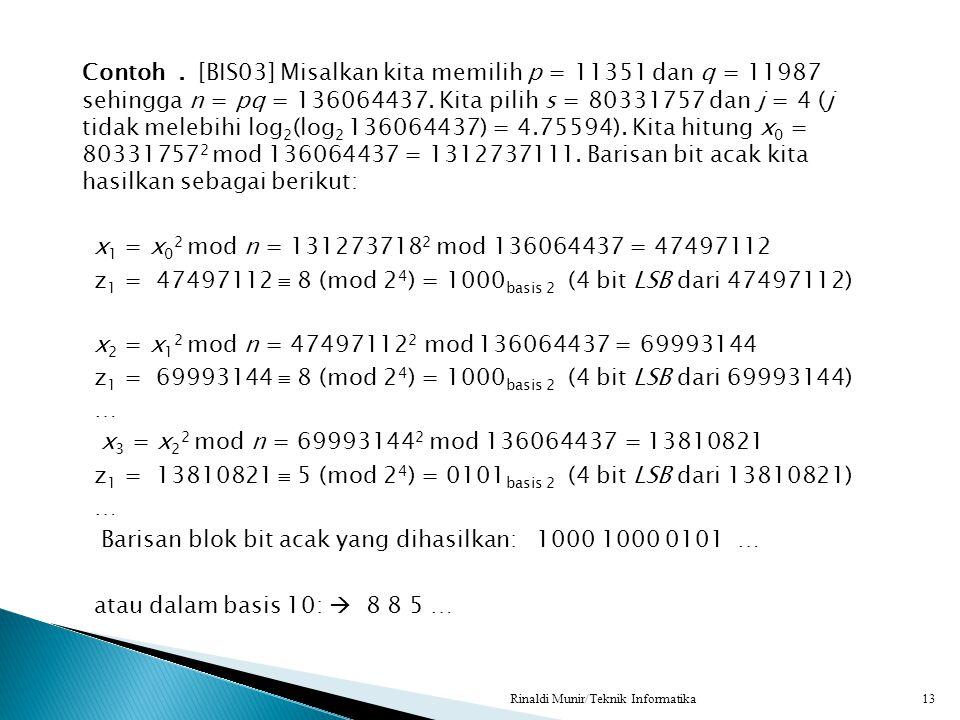 Contoh . [BIS03] Misalkan kita memilih p = 11351 dan q = 11987 sehingga n = pq = 136064437. Kita pilih s = 80331757 dan j = 4 (j tidak melebihi log2(log2 136064437) = 4.75594). Kita hitung x0 = 803317572 mod 136064437 = 1312737111. Barisan bit acak kita hasilkan sebagai berikut: x1 = x02 mod n = 1312737182 mod 136064437 = 47497112 z1 = 47497112  8 (mod 24) = 1000basis 2 (4 bit LSB dari 47497112) x2 = x12 mod n = 474971122 mod 136064437 = 69993144 z1 = 69993144  8 (mod 24) = 1000basis 2 (4 bit LSB dari 69993144) … x3 = x22 mod n = 699931442 mod 136064437 = 13810821 z1 = 13810821  5 (mod 24) = 0101basis 2 (4 bit LSB dari 13810821) Barisan blok bit acak yang dihasilkan: 1000 1000 0101 … atau dalam basis 10:  8 8 5 …